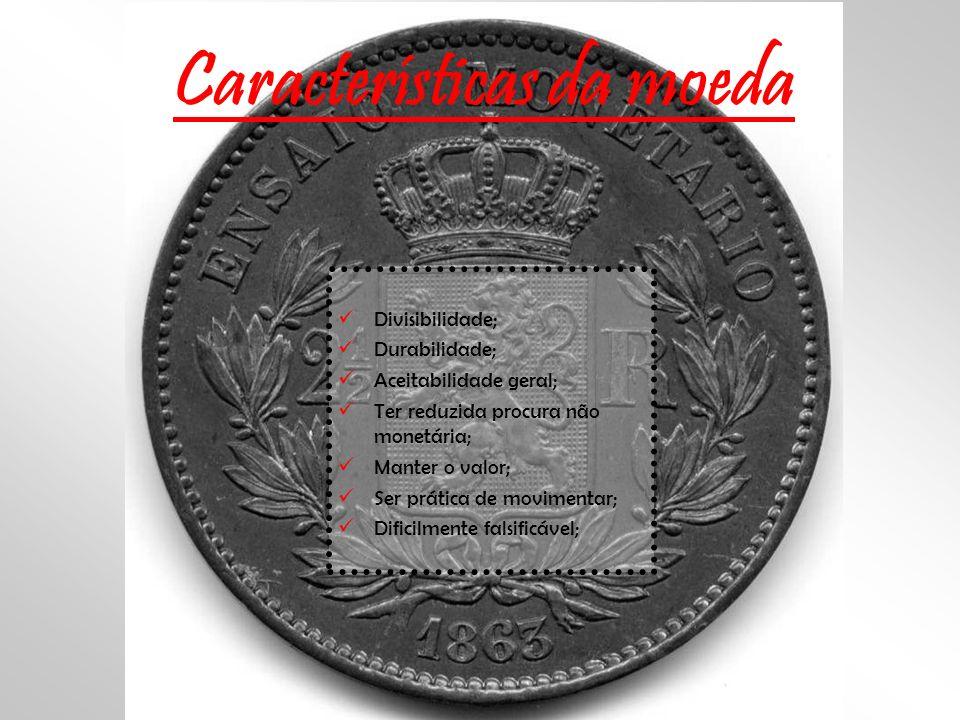 Características da moeda D ivisibilidade; D urabilidade; A ceitabilidade geral; T er reduzida procura não monetária; M anter o valor; S er prática de