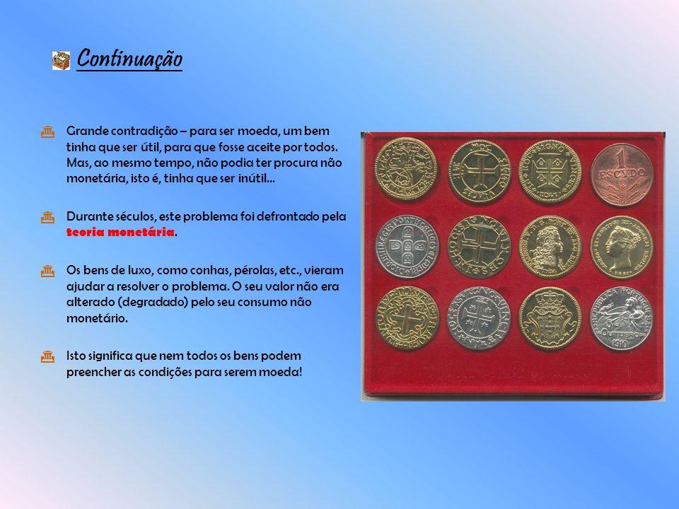 Grande contradição – para ser moeda, um bem tinha que ser útil, para que fosse aceite por todos. Mas, ao mesmo tempo, não podia ter procura não monetá