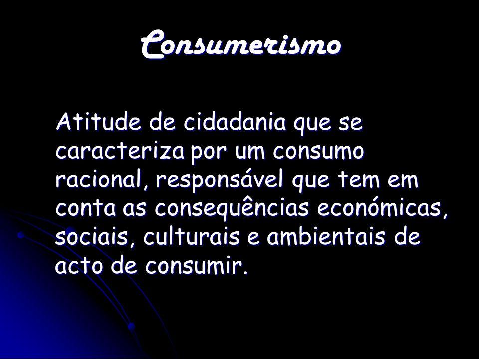 Consumerismo Atitude de cidadania que se caracteriza por um consumo racional, responsável que tem em conta as consequências económicas, sociais, cultu