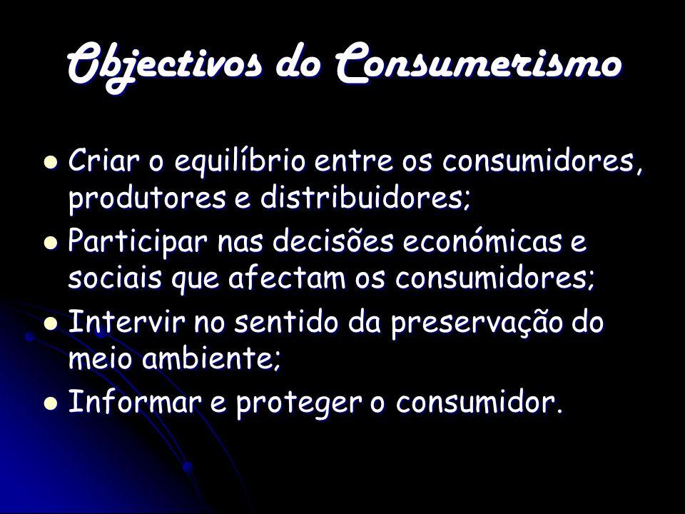 Objectivos do Consumerismo Criar o equilíbrio entre os consumidores, produtores e distribuidores; Criar o equilíbrio entre os consumidores, produtores