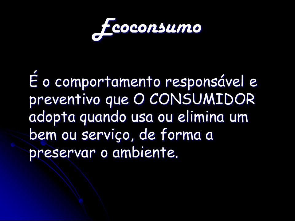 Ecoconsumo É o comportamento responsável e preventivo que O CONSUMIDOR adopta quando usa ou elimina um bem ou serviço, de forma a preservar o ambiente