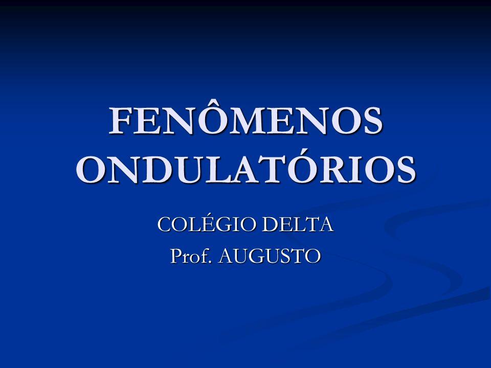 FENÔMENOS ONDULATÓRIOS COLÉGIO DELTA Prof. AUGUSTO