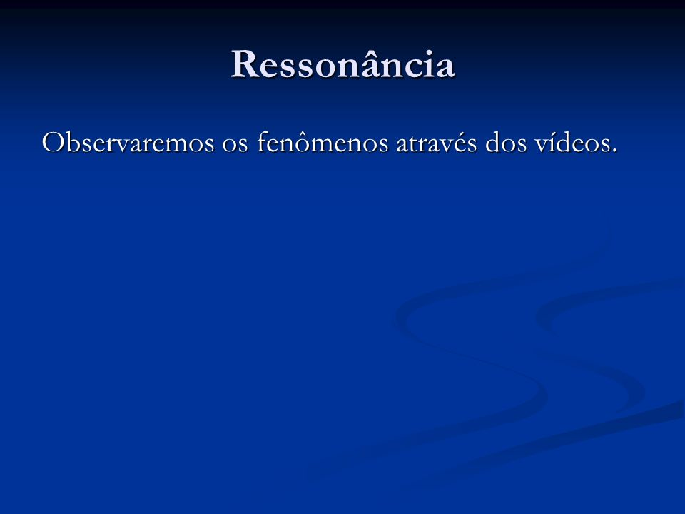 Ressonância Observaremos os fenômenos através dos vídeos.