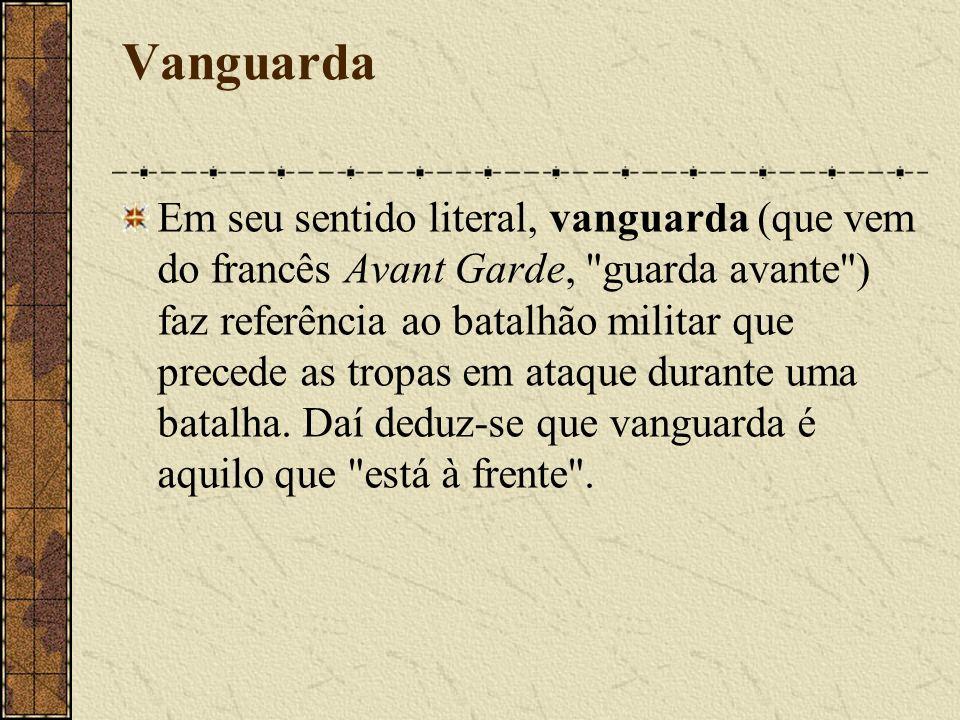 Vanguarda Em seu sentido literal, vanguarda (que vem do francês Avant Garde, guarda avante ) faz referência ao batalhão militar que precede as tropas em ataque durante uma batalha.