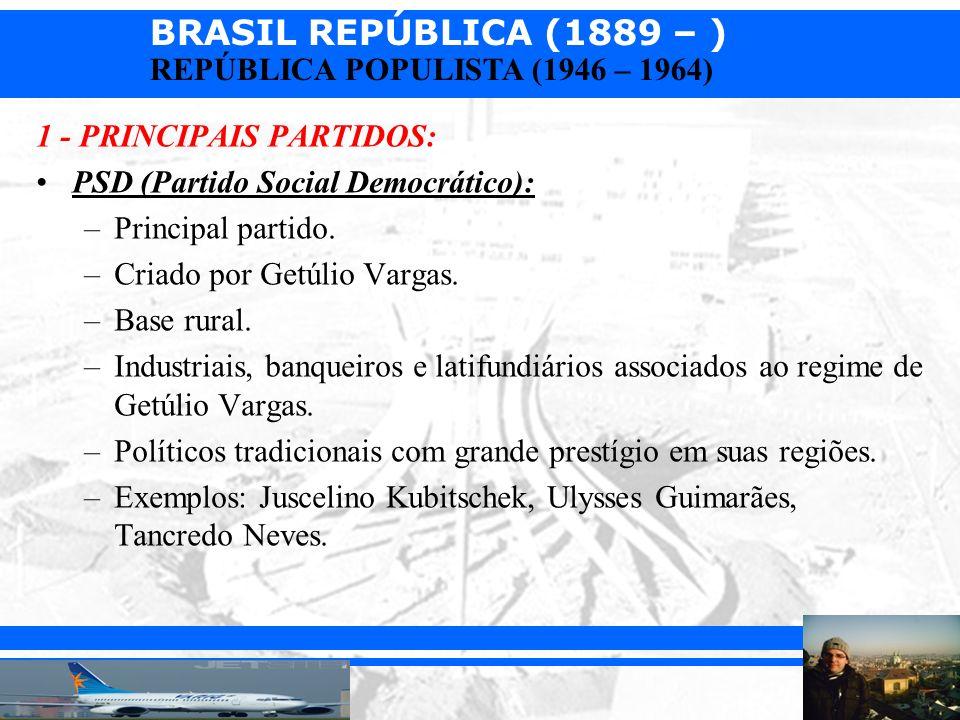 BRASIL REPÚBLICA (1889 – ) Prof. Iair iair@pop.com.br REPÚBLICA POPULISTA (1946 – 1964) 1 - PRINCIPAIS PARTIDOS: PSD (Partido Social Democrático): –Pr