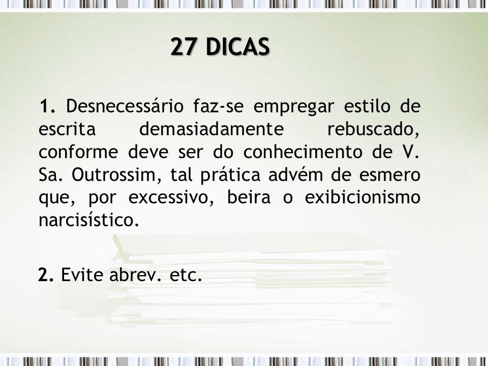 27 DICAS 1. Desnecessário faz-se empregar estilo de escrita demasiadamente rebuscado, conforme deve ser do conhecimento de V. Sa. Outrossim, tal práti