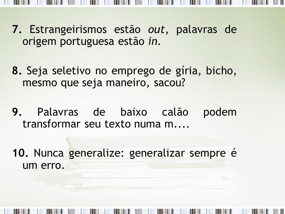 7. Estrangeirismos estão out, palavras de origem portuguesa estão in. 8. Seja seletivo no emprego de gíria, bicho, mesmo que seja maneiro, sacou? 9. P