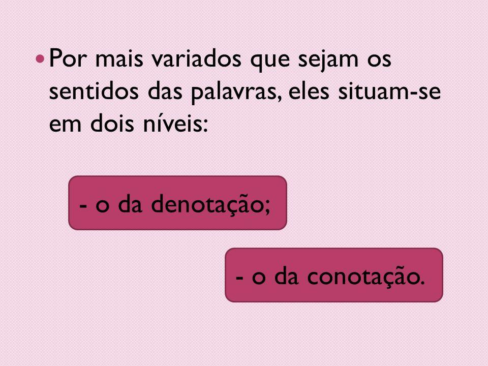 Por mais variados que sejam os sentidos das palavras, eles situam-se em dois níveis: - o da conotação.- o da denotação;