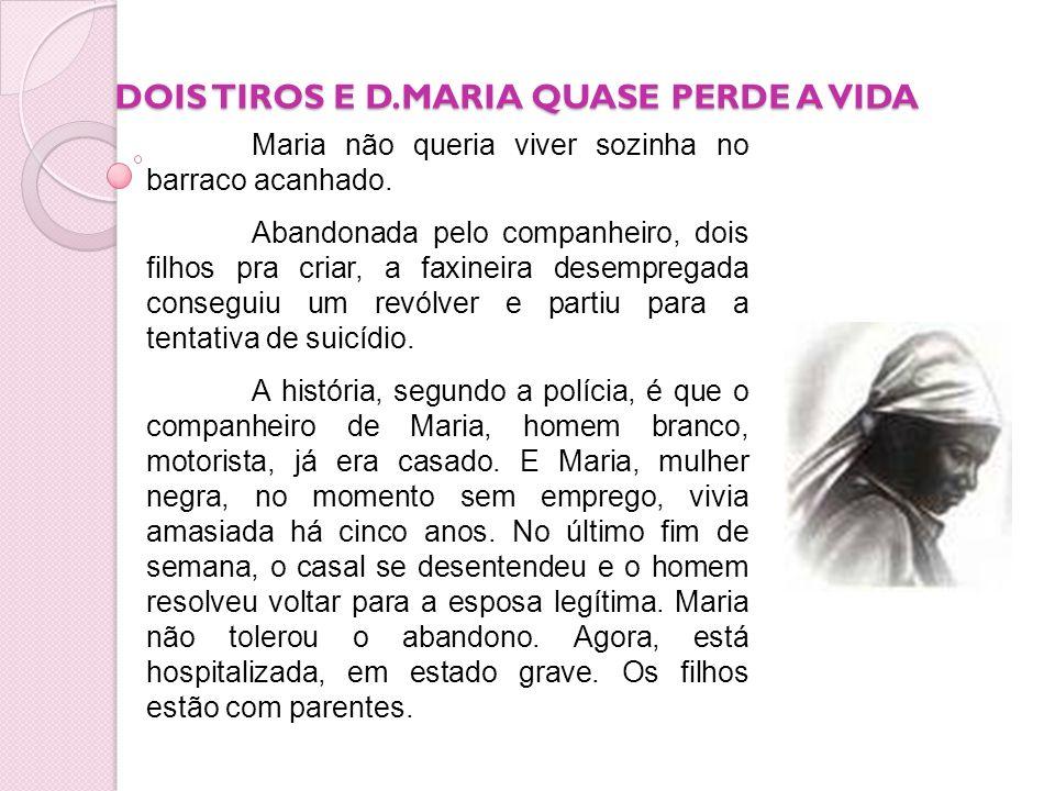 DOIS TIROS E D.MARIA QUASE PERDE A VIDA Maria não queria viver sozinha no barraco acanhado. Abandonada pelo companheiro, dois filhos pra criar, a faxi