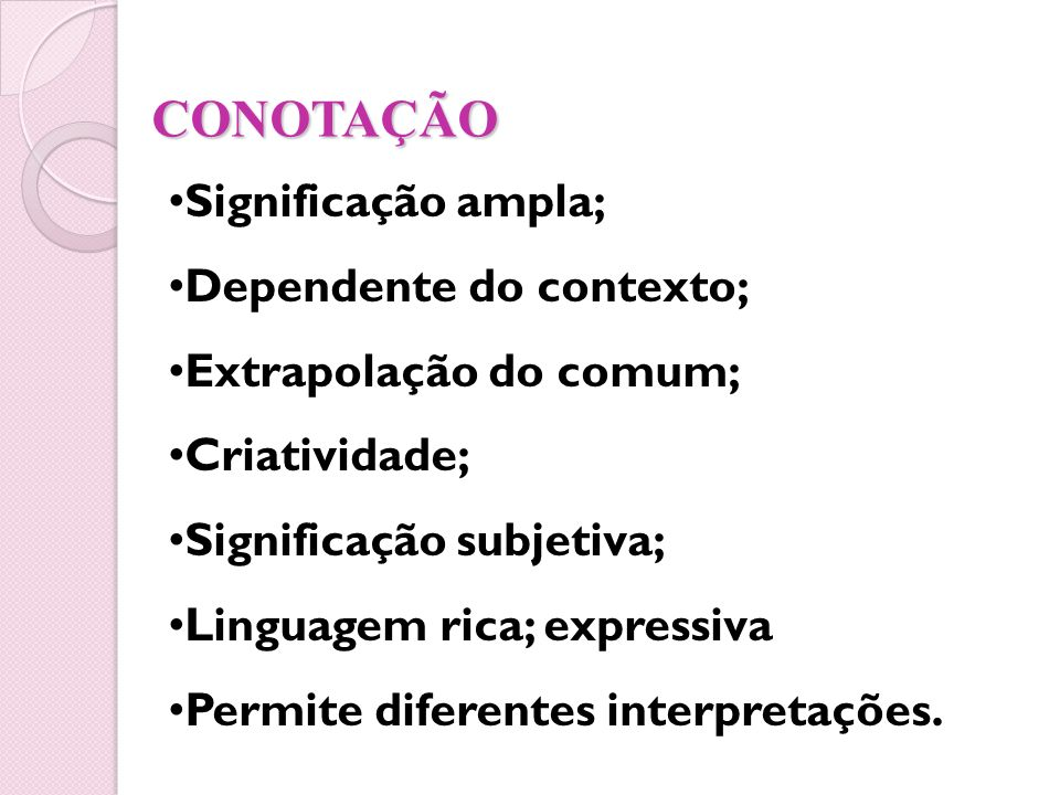 CONOTAÇÃO Significação ampla; Dependente do contexto; Extrapolação do comum; Criatividade; Significação subjetiva; Linguagem rica; expressiva Permite