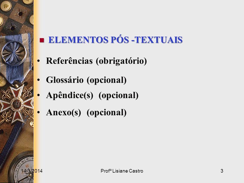 14/1/2014Profª Lisiane Castro3 ELEMENTOS PÓS -TEXTUAIS ELEMENTOS PÓS -TEXTUAIS Referências (obrigatório) Glossário (opcional) Apêndice(s) (opcional) A