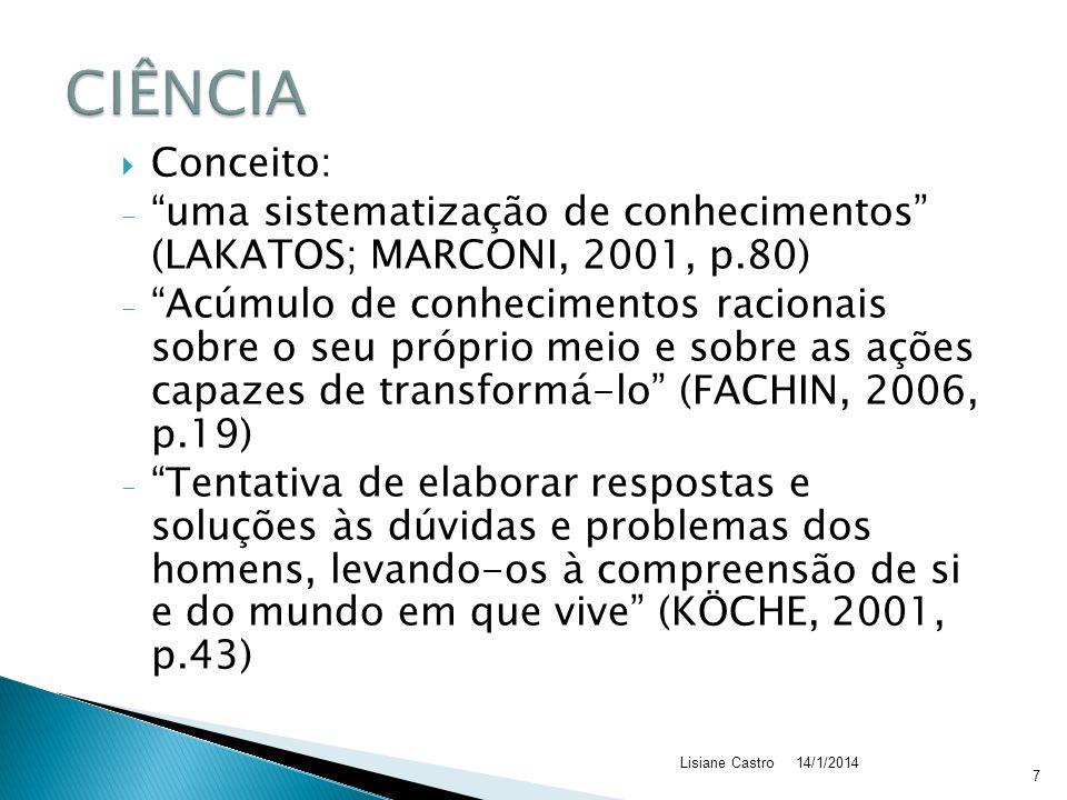 Conceito: - uma sistematização de conhecimentos (LAKATOS; MARCONI, 2001, p.80) - Acúmulo de conhecimentos racionais sobre o seu próprio meio e sobre as ações capazes de transformá-lo (FACHIN, 2006, p.19) - Tentativa de elaborar respostas e soluções às dúvidas e problemas dos homens, levando-os à compreensão de si e do mundo em que vive (KÖCHE, 2001, p.43) 14/1/2014Lisiane Castro 7