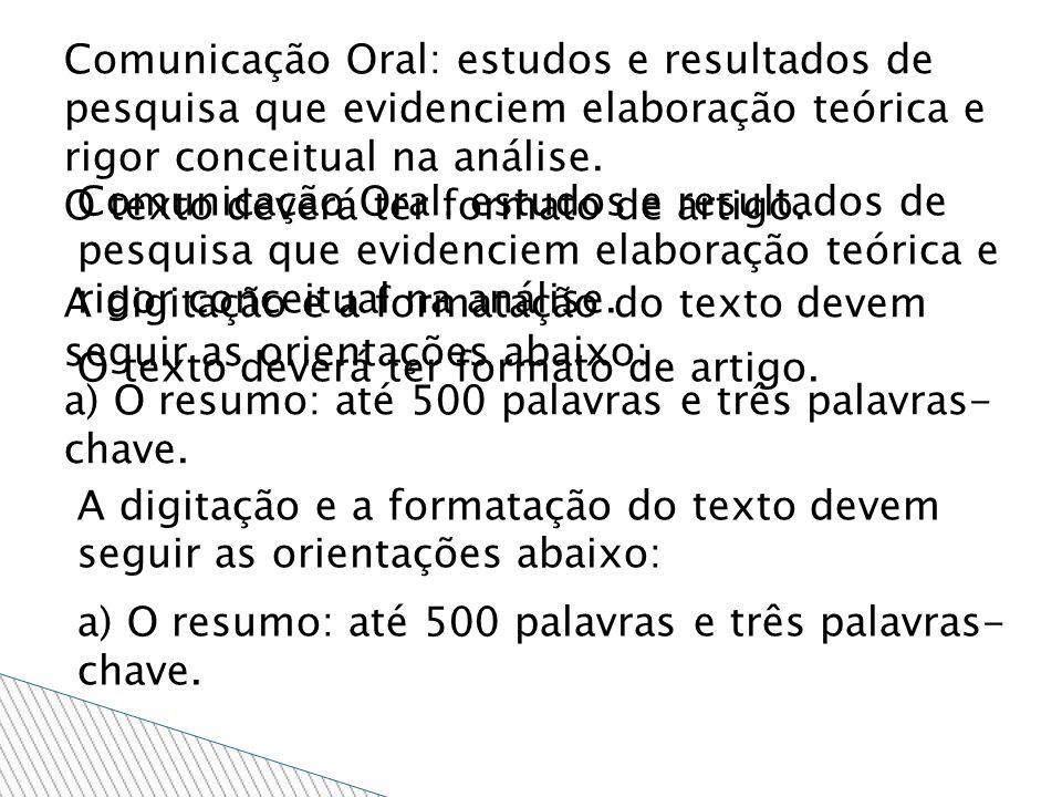 Comunicação Oral: estudos e resultados de pesquisa que evidenciem elaboração teórica e rigor conceitual na análise. O texto deverá ter formato de arti