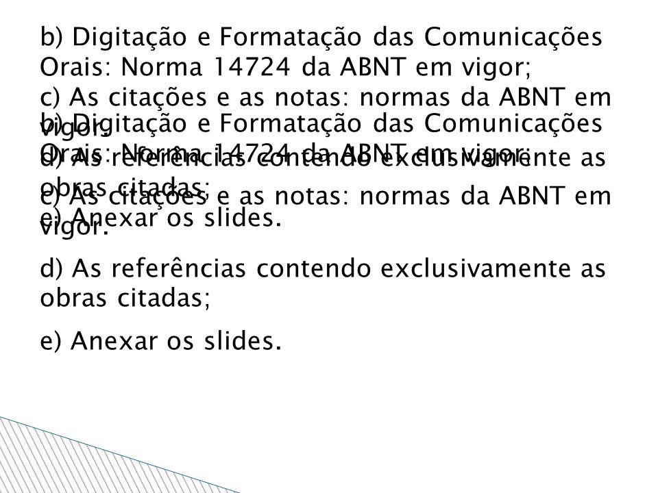 b) Digitação e Formatação das Comunicações Orais: Norma 14724 da ABNT em vigor; c) As citações e as notas: normas da ABNT em vigor. d) As referências