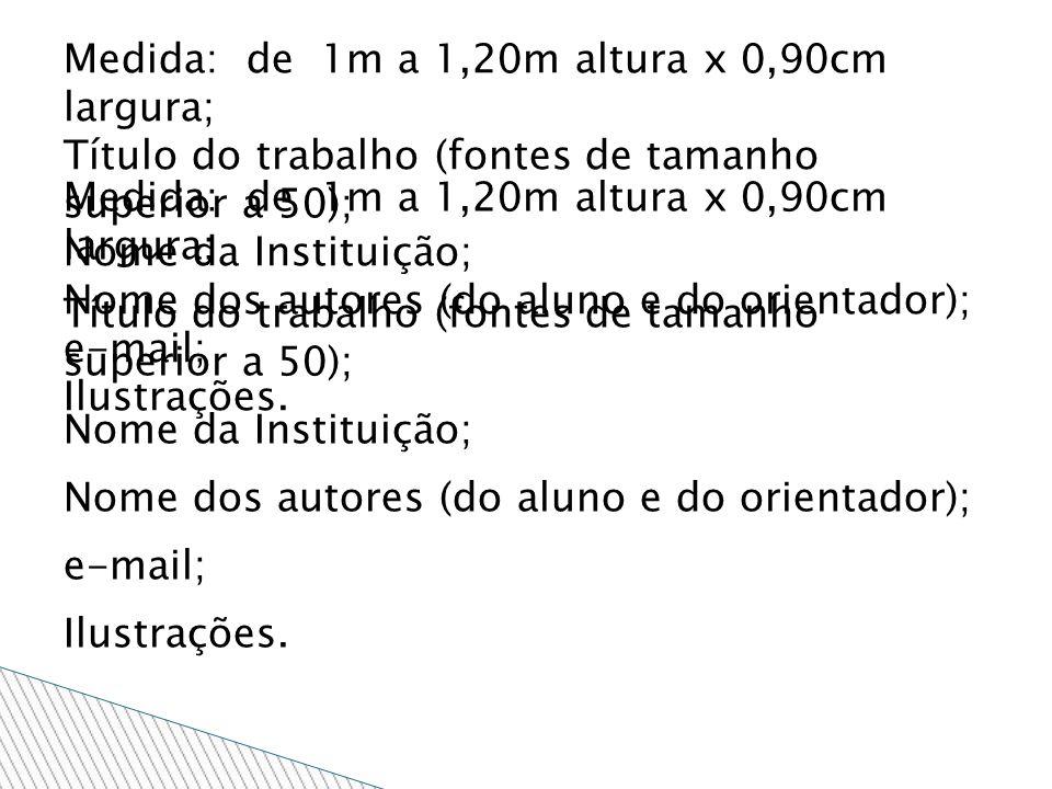 Medida: de 1m a 1,20m altura x 0,90cm largura; Título do trabalho (fontes de tamanho superior a 50); Nome da Instituição; Nome dos autores (do aluno e