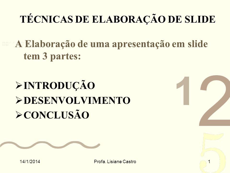 A Elaboração de uma apresentação em slide tem 3 partes: INTRODUÇÃO DESENVOLVIMENTO CONCLUSÃO 14/1/2014Profa. Lisiane Castro1 TÉCNICAS DE ELABORAÇÃO DE