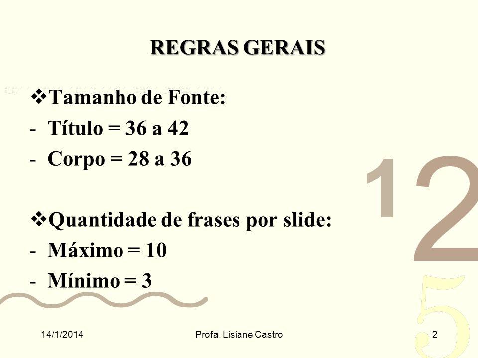 REGRAS GERAIS Tamanho de Fonte: -Título = 36 a 42 -Corpo = 28 a 36 Quantidade de frases por slide: -Máximo = 10 -Mínimo = 3 14/1/2014Profa. Lisiane Ca
