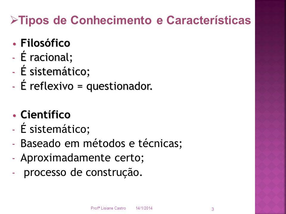 14/1/2014 Profª Lisiane Castro 3 3 Filosófico Filosófico - É racional; - É sistemático; - É reflexivo = questionador. Científico Científico - É sistem