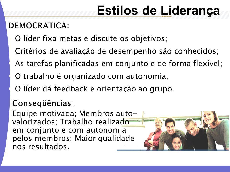 Estilos de Liderança DEMOCRÁTICA: O líder fixa metas e discute os objetivos; Critérios de avaliação de desempenho são conhecidos; As tarefas planifica