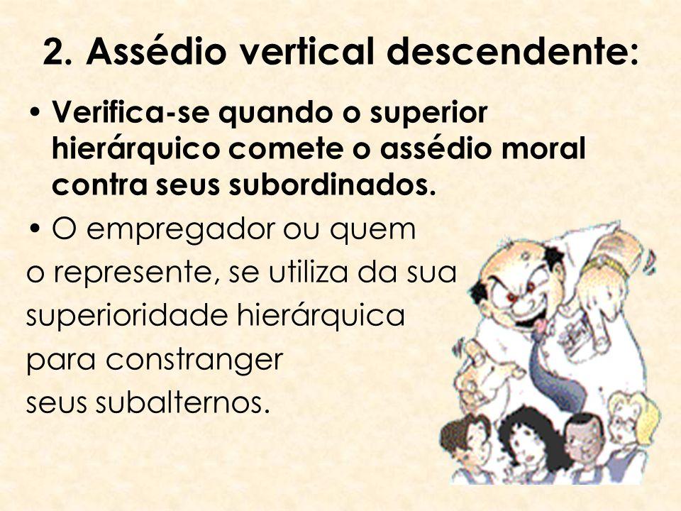 2. Assédio vertical descendente: Verifica-se quando o superior hierárquico comete o assédio moral contra seus subordinados. O empregador ou quem o rep