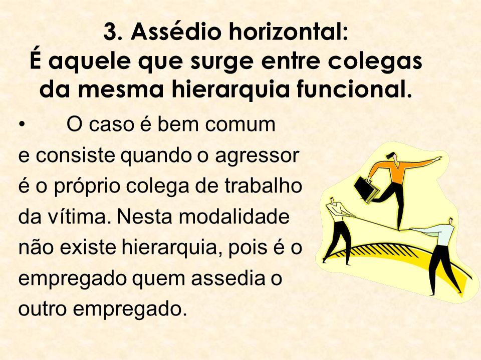 3. Assédio horizontal: É aquele que surge entre colegas da mesma hierarquia funcional. O caso é bem comum e consiste quando o agressor é o próprio col