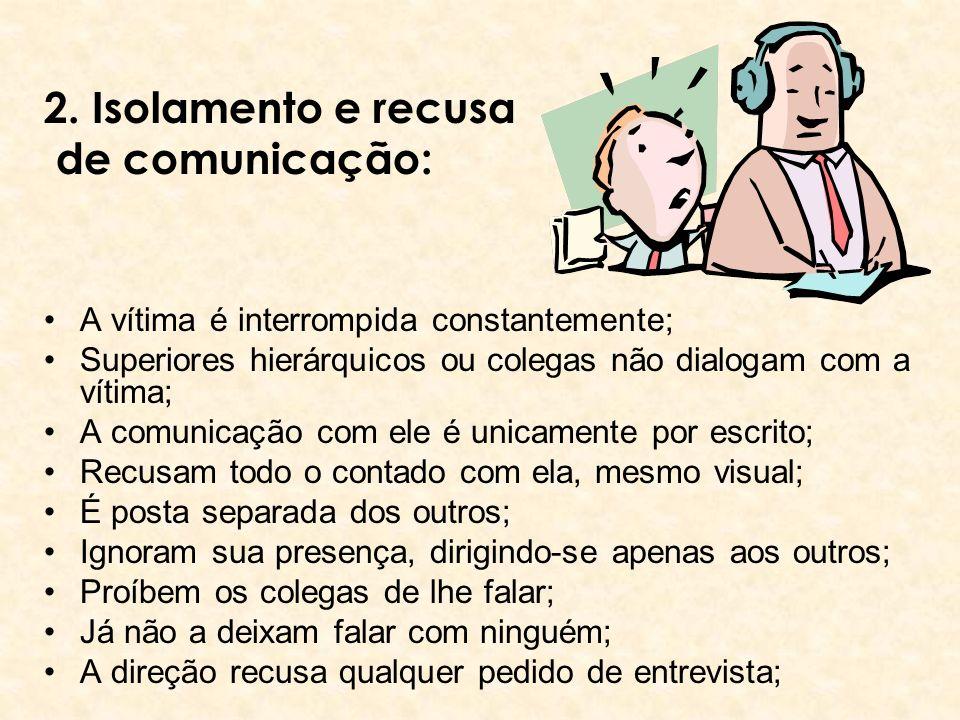 2. Isolamento e recusa de comunicação: A vítima é interrompida constantemente; Superiores hierárquicos ou colegas não dialogam com a vítima; A comunic