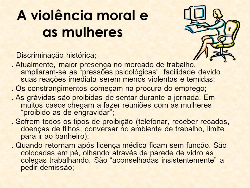 A violência moral e as mulheres - Discriminação histórica;. Atualmente, maior presença no mercado de trabalho, ampliaram-se as pressões psicológicas,