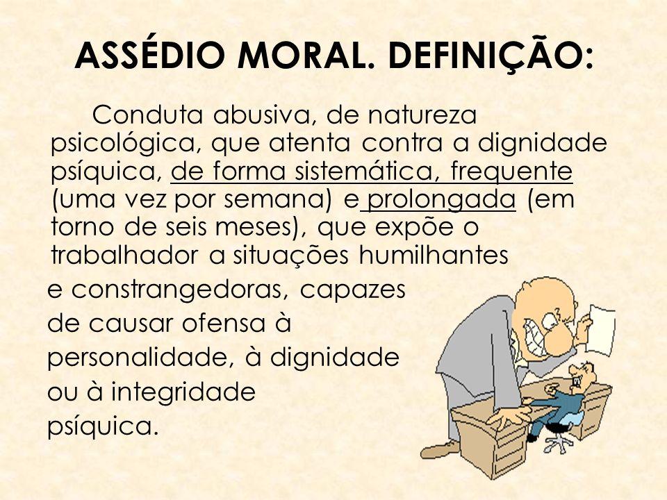 ASSÉDIO MORAL. DEFINIÇÃO: Conduta abusiva, de natureza psicológica, que atenta contra a dignidade psíquica, de forma sistemática, frequente (uma vez p