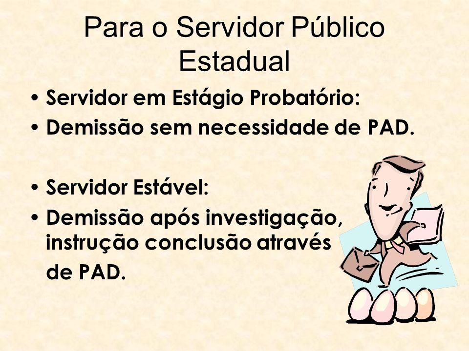 Para o Servidor Público Estadual Servidor em Estágio Probatório: Demissão sem necessidade de PAD. Servidor Estável: Demissão após investigação, instru