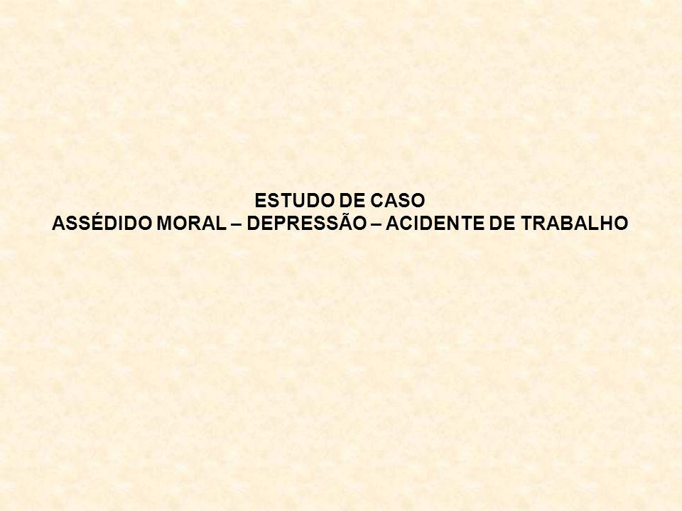 ESTUDO DE CASO ASSÉDIDO MORAL – DEPRESSÃO – ACIDENTE DE TRABALHO