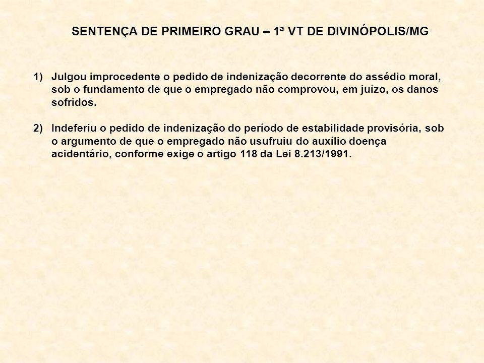 SENTENÇA DE PRIMEIRO GRAU – 1ª VT DE DIVINÓPOLIS/MG 1)Julgou improcedente o pedido de indenização decorrente do assédio moral, sob o fundamento de que