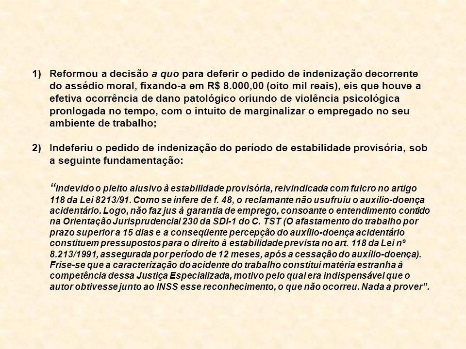 1)Reformou a decisão a quo para deferir o pedido de indenização decorrente do assédio moral, fixando-a em R$ 8.000,00 (oito mil reais), eis que houve