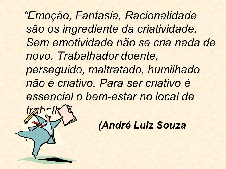 Emoção, Fantasia, Racionalidade são os ingrediente da criatividade. Sem emotividade não se cria nada de novo. Trabalhador doente, perseguido, maltrata