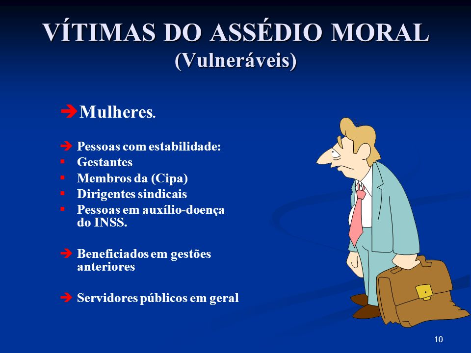 10 VÍTIMAS DO ASSÉDIO MORAL (Vulneráveis) Mulheres. Pessoas com estabilidade: Gestantes Membros da (Cipa) Dirigentes sindicais Pessoas em auxílio-doen