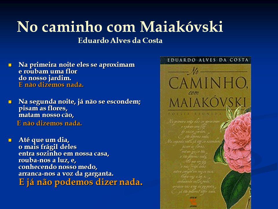 34 No caminho com Maiakóvski Eduardo Alves da Costa Na primeira noite eles se aproximam e roubam uma flor do nosso jardim. E não dizemos nada. Na prim