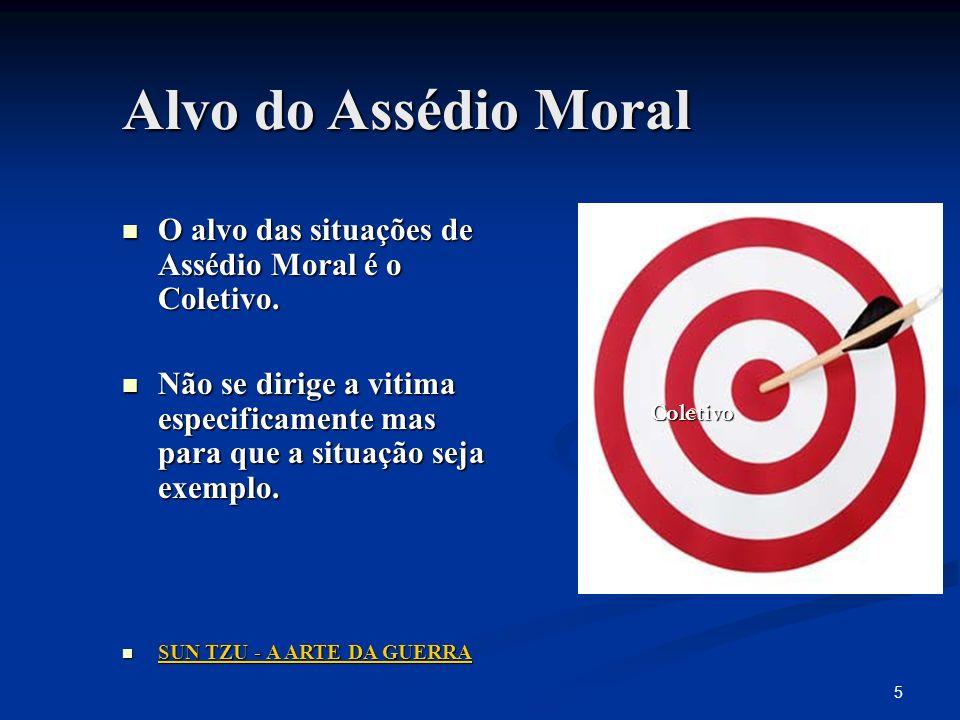 5 Alvo do Assédio Moral O alvo das situações de Assédio Moral é o Coletivo. O alvo das situações de Assédio Moral é o Coletivo. Não se dirige a vitima