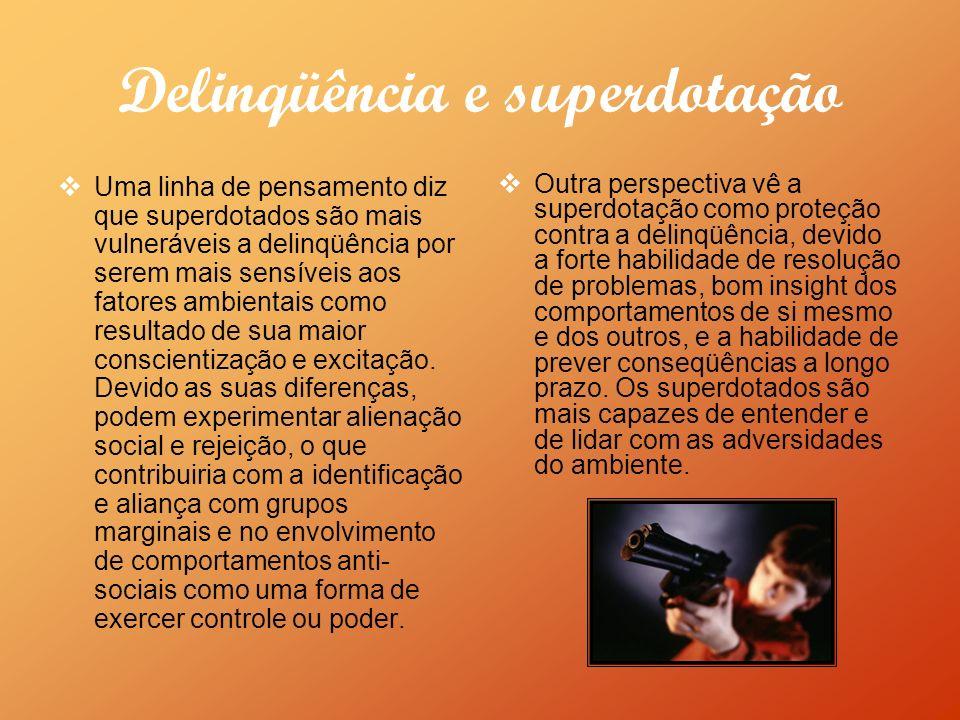 Delinqüência e superdotação Uma linha de pensamento diz que superdotados são mais vulneráveis a delinqüência por serem mais sensíveis aos fatores ambientais como resultado de sua maior conscientização e excitação.