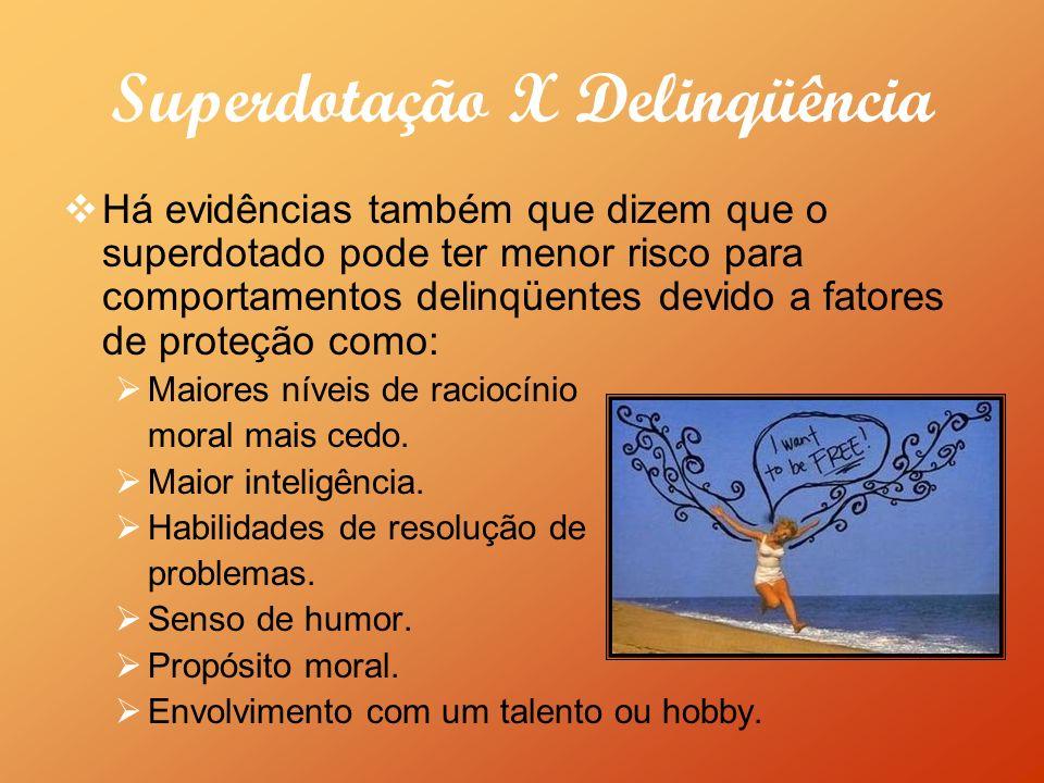 Superdotação X Delinqüência Há evidências também que dizem que o superdotado pode ter menor risco para comportamentos delinqüentes devido a fatores de proteção como: Maiores níveis de raciocínio moral mais cedo.