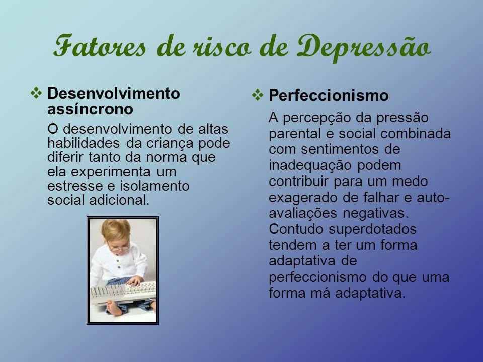 Fatores de risco de Depressão Desenvolvimento assíncrono O desenvolvimento de altas habilidades da criança pode diferir tanto da norma que ela experim