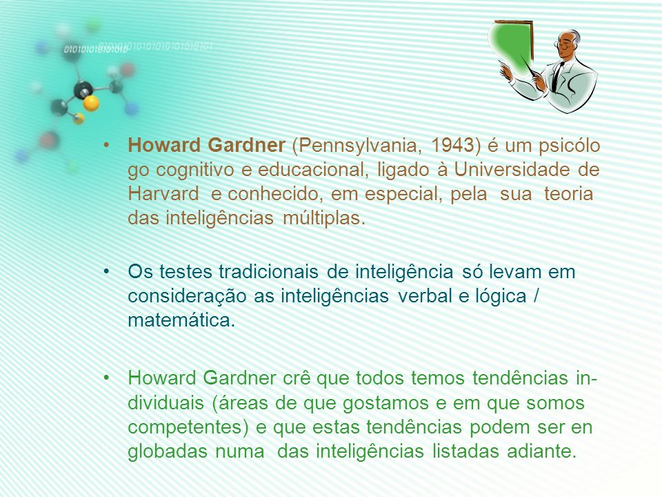 Howard Gardner (Pennsylvania, 1943) é um psicólo go cognitivo e educacional, ligado à Universidade de Harvard e conhecido, em especial, pela sua teoria das inteligências múltiplas.