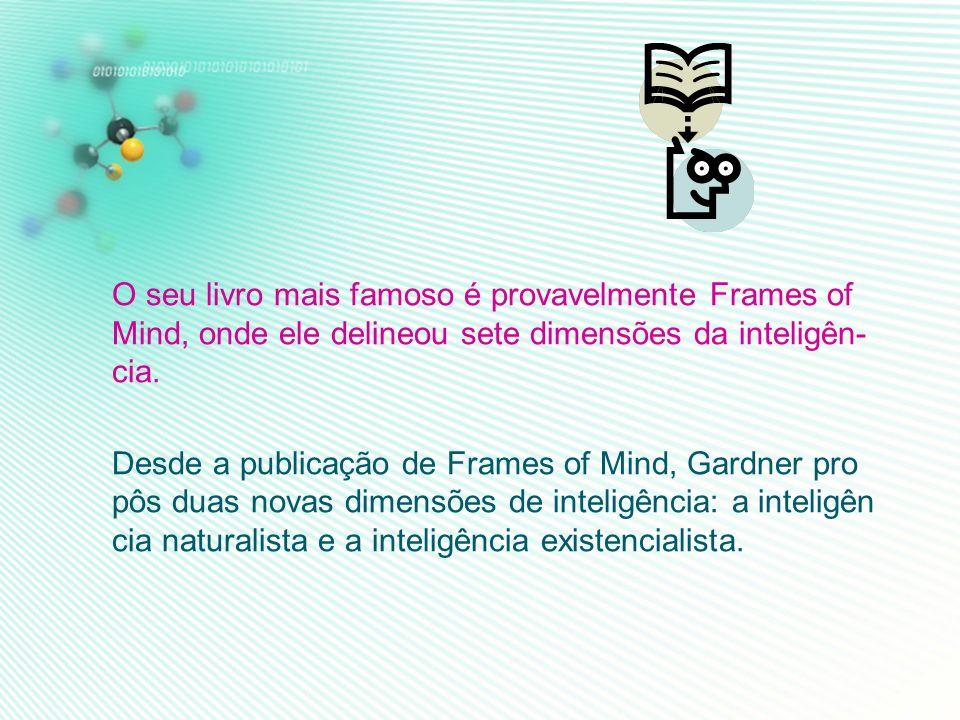 O seu livro mais famoso é provavelmente Frames of Mind, onde ele delineou sete dimensões da inteligên- cia.