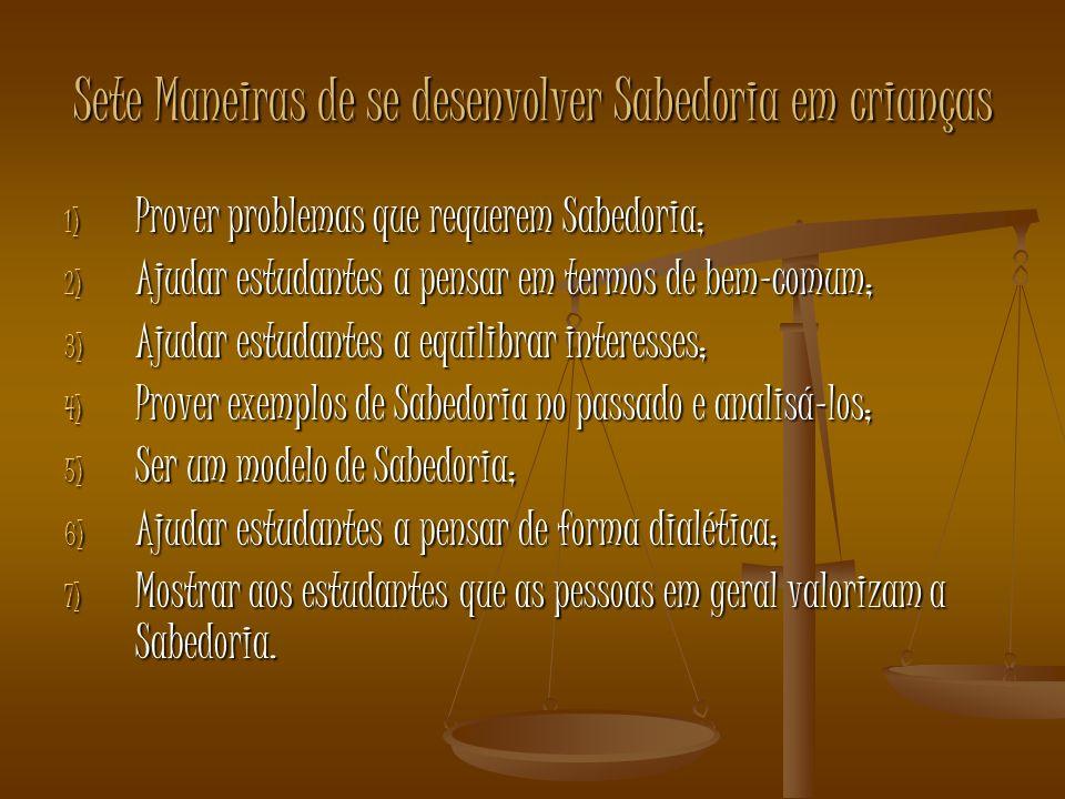 Sete Maneiras de se desenvolver Sabedoria em crianças 1) Prover problemas que requerem Sabedoria; 2) Ajudar estudantes a pensar em termos de bem-comum