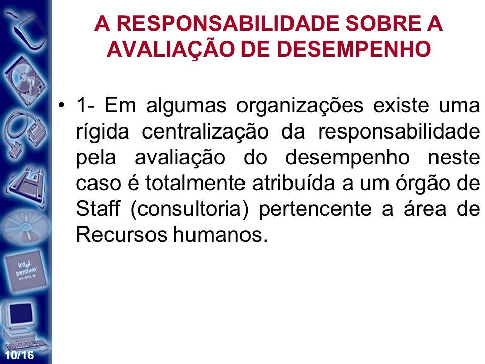 10/16 A RESPONSABILIDADE SOBRE A AVALIAÇÃO DE DESEMPENHO 1- Em algumas organizações existe uma rígida centralização da responsabilidade pela avaliação