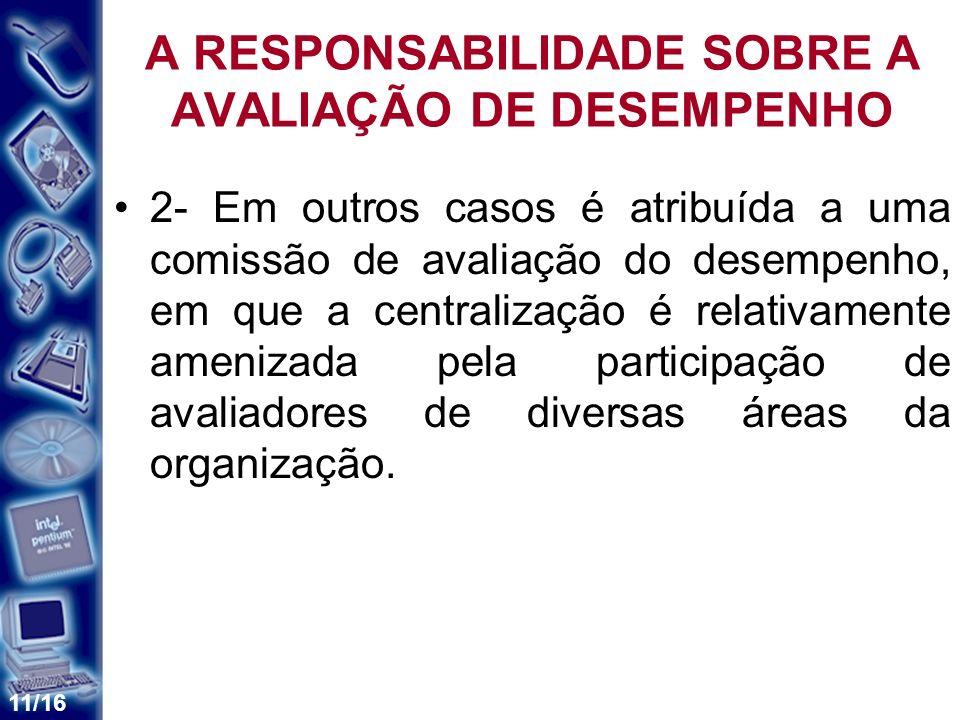 11/16 A RESPONSABILIDADE SOBRE A AVALIAÇÃO DE DESEMPENHO 2- Em outros casos é atribuída a uma comissão de avaliação do desempenho, em que a centraliza