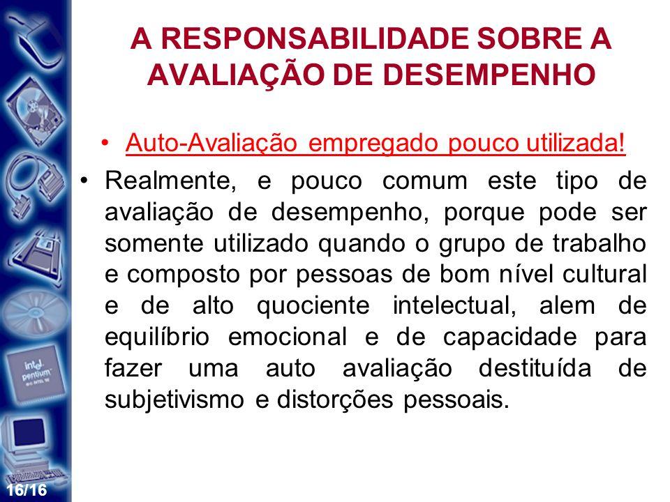 16/16 A RESPONSABILIDADE SOBRE A AVALIAÇÃO DE DESEMPENHO Auto-Avaliação empregado pouco utilizada! Realmente, e pouco comum este tipo de avaliação de