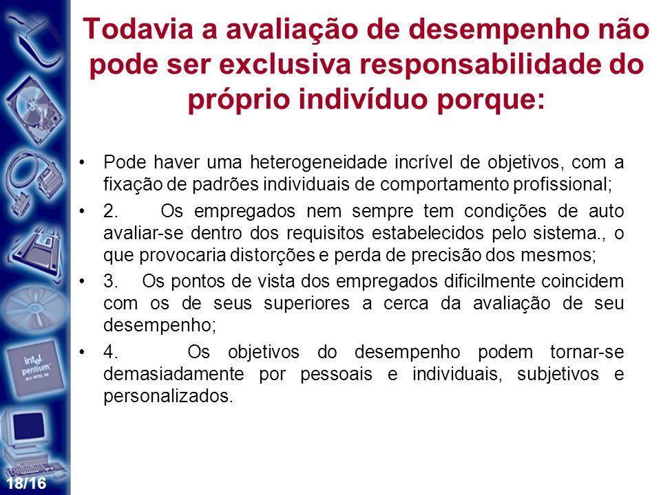 18/16 Todavia a avaliação de desempenho não pode ser exclusiva responsabilidade do próprio indivíduo porque: Pode haver uma heterogeneidade incrível d