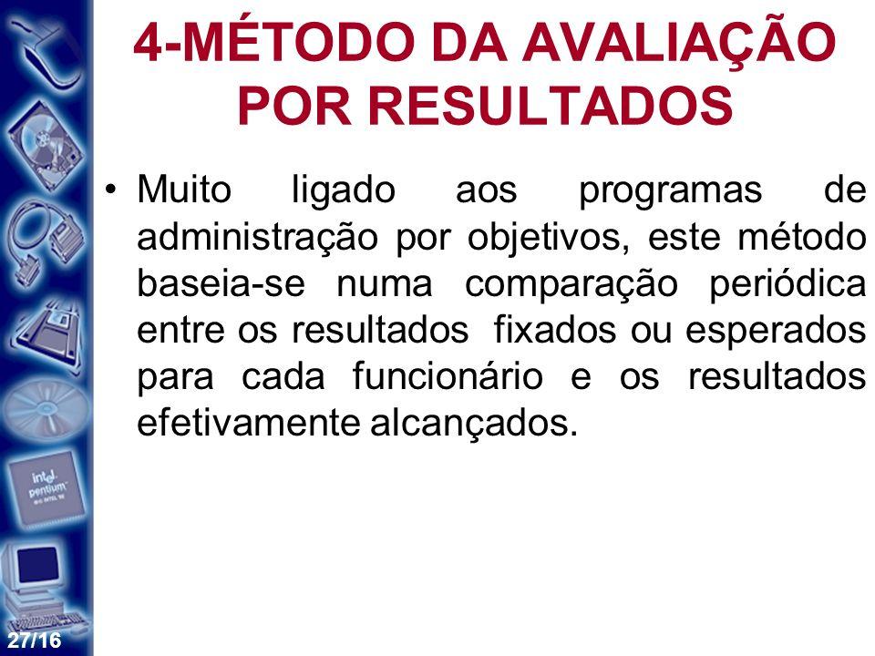 27/16 4-MÉTODO DA AVALIAÇÃO POR RESULTADOS Muito ligado aos programas de administração por objetivos, este método baseia-se numa comparação periódica