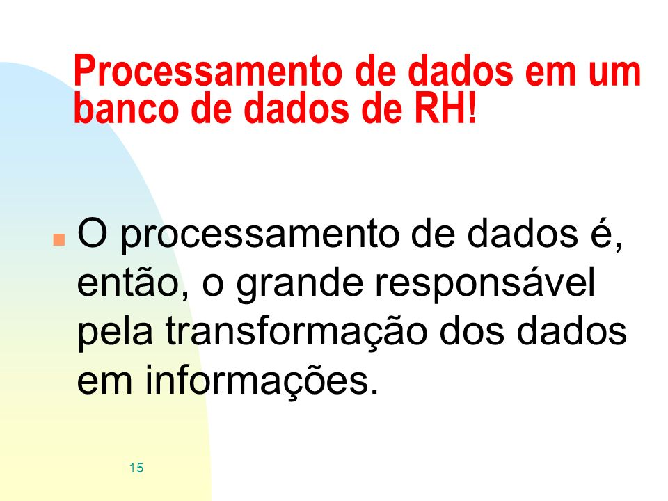 Processamento de dados em um banco de dados de RH! n O processamento de dados é, então, o grande responsável pela transformação dos dados em informaçõ