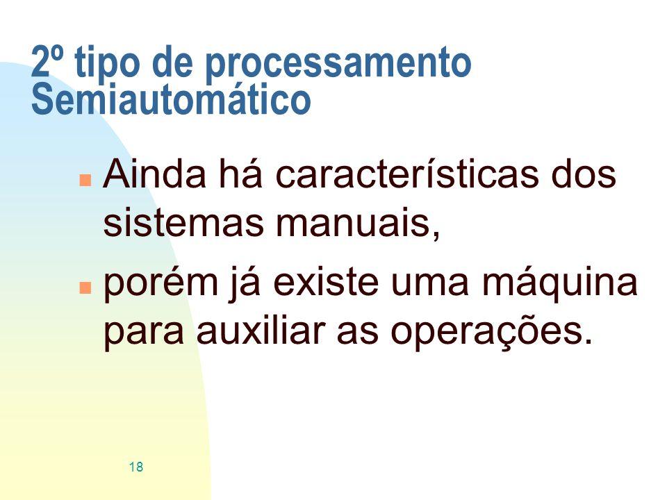2º tipo de processamento Semiautomático n Ainda há características dos sistemas manuais, n porém já existe uma máquina para auxiliar as operações. 18