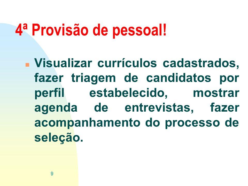 4ª Provisão de pessoal! n Visualizar currículos cadastrados, fazer triagem de candidatos por perfil estabelecido, mostrar agenda de entrevistas, fazer